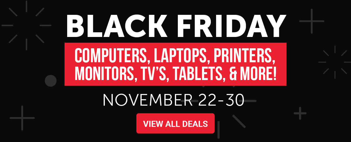Black Friday: Computers, Laptops, Printers, Monitors, TVs, Tablets, and More! November 22-30 | View All Deals